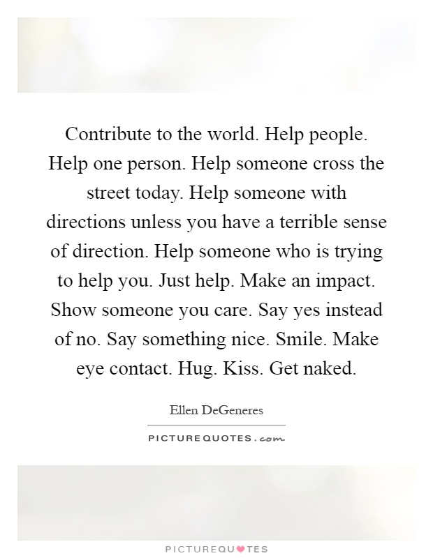 Contribute to the world. Help people. Help one person. Help someone cross the street today. Help someone with directions unless you have a terrible sense of direction. Help someone who is trying to help you. Just help. Make an impact. Show someone you care. Say yes instead of no. Say something nice. Smile. Make eye contact. Hug. Kiss. Get naked Picture Quote #1