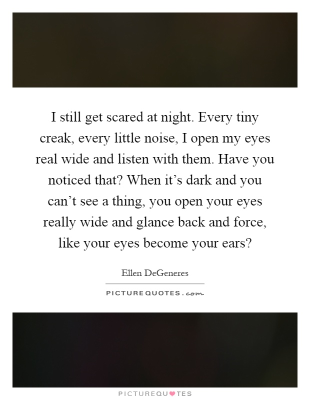 I still get scared at night. Every tiny creak, every little noise, I open my eyes real wide and listen with them. Have you noticed that? When it's dark and you can't see a thing, you open your eyes really wide and glance back and force, like your eyes become your ears? Picture Quote #1