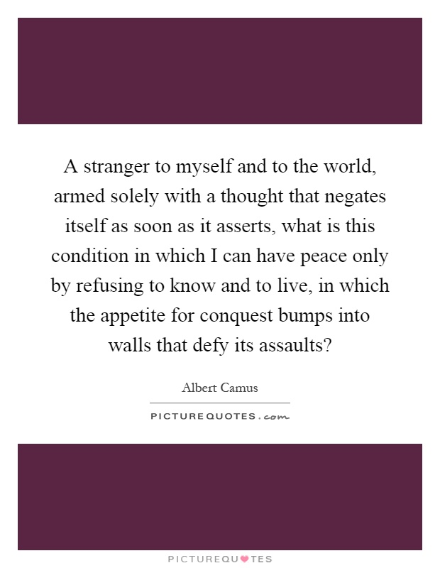A stranger to myself and to the world, armed solely with a thought that negates itself as soon as it asserts, what is this condition in which I can have peace only by refusing to know and to live, in which the appetite for conquest bumps into walls that defy its assaults? Picture Quote #1