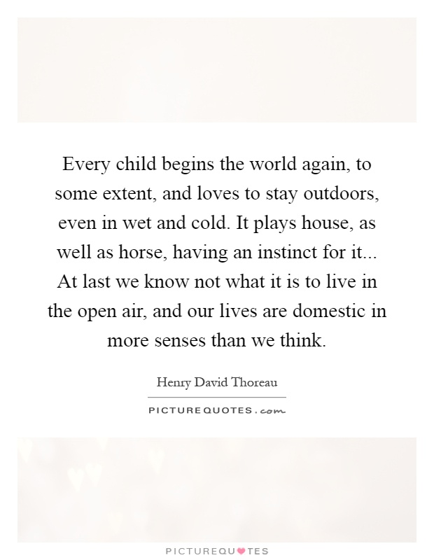 Every child begins the world again, to some extent, and loves to stay outdoors, even in wet and cold. It plays house, as well as horse, having an instinct for it... At last we know not what it is to live in the open air, and our lives are domestic in more senses than we think Picture Quote #1