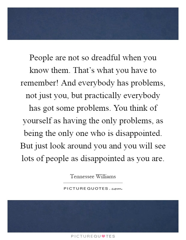 People are not so dreadful when you know them. That's what you have to remember! And everybody has problems, not just you, but practically everybody has got some problems. You think of yourself as having the only problems, as being the only one who is disappointed. But just look around you and you will see lots of people as disappointed as you are Picture Quote #1
