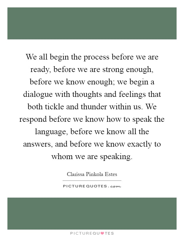We all begin the process before we are ready, before we are strong enough, before we know enough; we begin a dialogue with thoughts and feelings that both tickle and thunder within us. We respond before we know how to speak the language, before we know all the answers, and before we know exactly to whom we are speaking Picture Quote #1