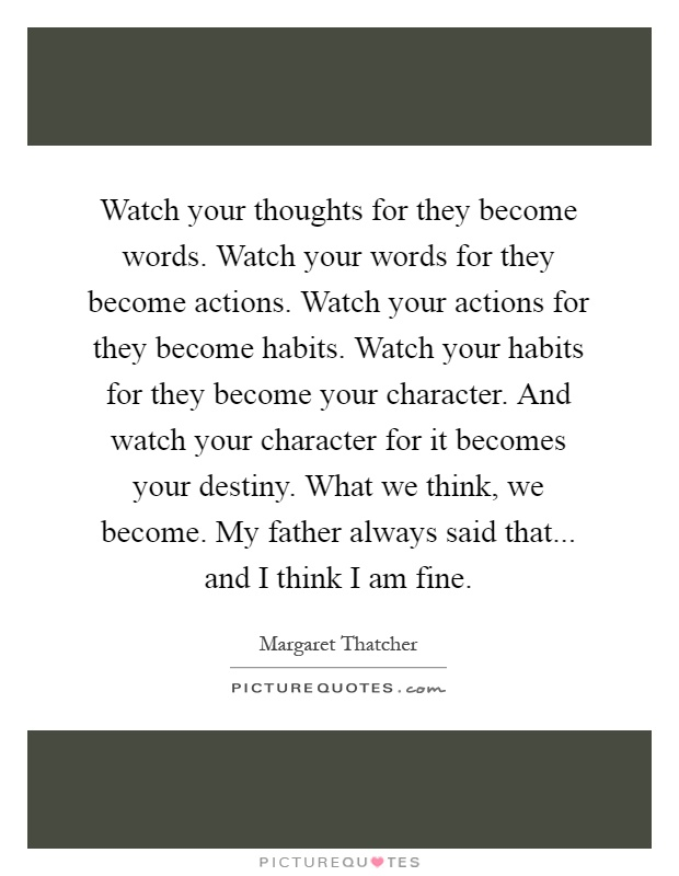 Watch your thoughts for they become words. Watch your words for they become actions. Watch your actions for they become habits. Watch your habits for they become your character. And watch your character for it becomes your destiny. What we think, we become. My father always said that... and I think I am fine Picture Quote #1