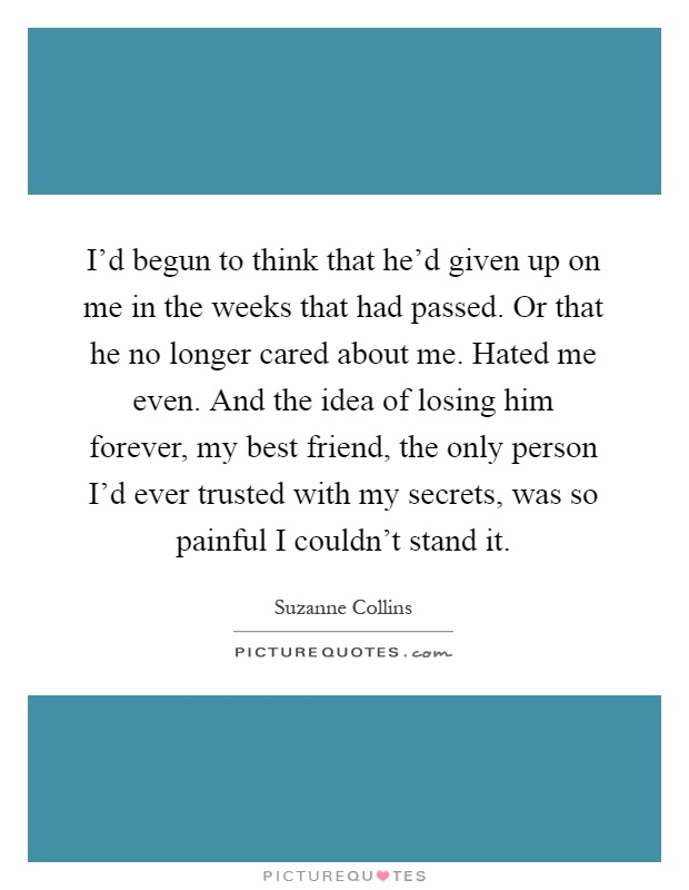 I'd begun to think that he'd given up on me in the weeks that had passed. Or that he no longer cared about me. Hated me even. And the idea of losing him forever, my best friend, the only person I'd ever trusted with my secrets, was so painful I couldn't stand it Picture Quote #1