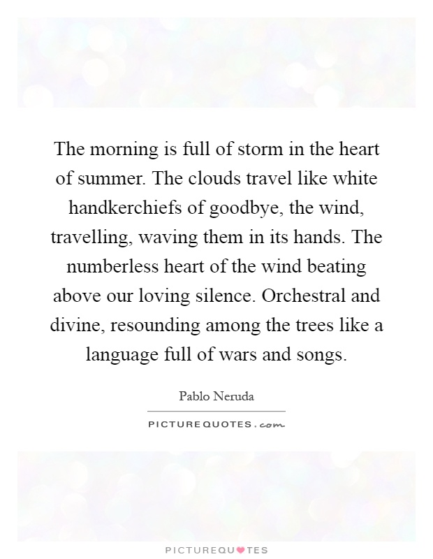 The Morning Is Full Of Storm In The Heart Of Summer. The Clouds Travel Like  White Handkerchiefs Of Goodbye, The Wind, Travelling, Waving Them In Its  Hands.