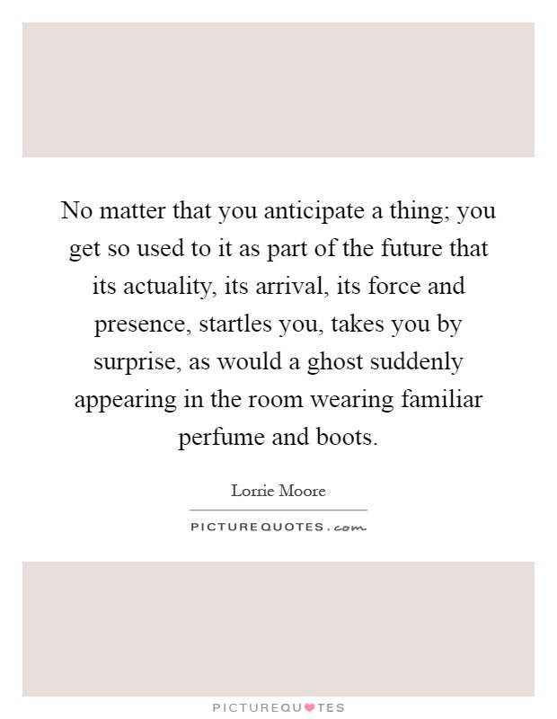 No matter that you anticipate a thing; you get so used to it as part of the future that its actuality, its arrival, its force and presence, startles you, takes you by surprise, as would a ghost suddenly appearing in the room wearing familiar perfume and boots Picture Quote #1