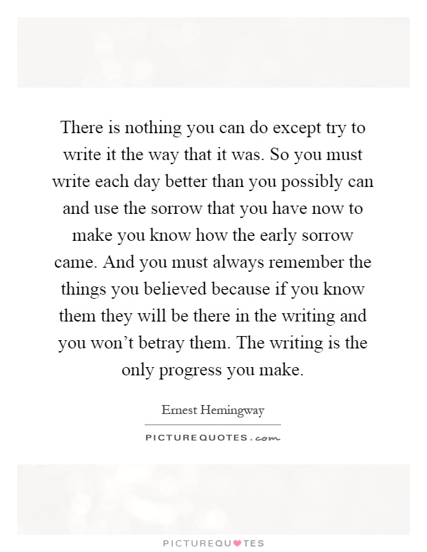 There is nothing you can do except try to write it the way that it was. So you must write each day better than you possibly can and use the sorrow that you have now to make you know how the early sorrow came. And you must always remember the things you believed because if you know them they will be there in the writing and you won't betray them. The writing is the only progress you make Picture Quote #1