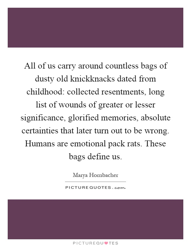 All of us carry around countless bags of dusty old knickknacks dated from childhood: collected resentments, long list of wounds of greater or lesser significance, glorified memories, absolute certainties that later turn out to be wrong. Humans are emotional pack rats. These bags define us Picture Quote #1