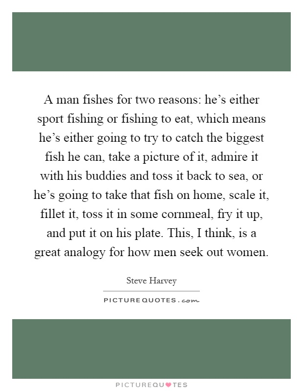 A man fishes for two reasons: he's either sport fishing or fishing to eat, which means he's either going to try to catch the biggest fish he can, take a picture of it, admire it with his buddies and toss it back to sea, or he's going to take that fish on home, scale it, fillet it, toss it in some cornmeal, fry it up, and put it on his plate. This, I think, is a great analogy for how men seek out women Picture Quote #1