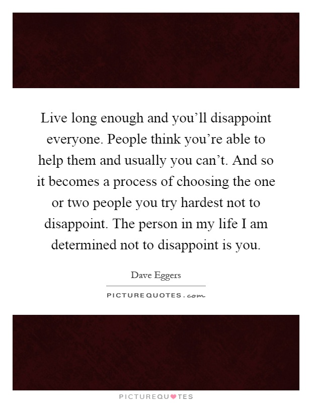Live long enough and you'll disappoint everyone. People think you're able to help them and usually you can't. And so it becomes a process of choosing the one or two people you try hardest not to disappoint. The person in my life I am determined not to disappoint is you Picture Quote #1