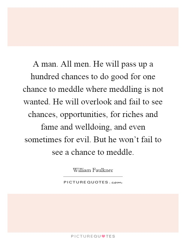 A man. All men. He will pass up a hundred chances to do good for one chance to meddle where meddling is not wanted. He will overlook and fail to see chances, opportunities, for riches and fame and welldoing, and even sometimes for evil. But he won't fail to see a chance to meddle Picture Quote #1