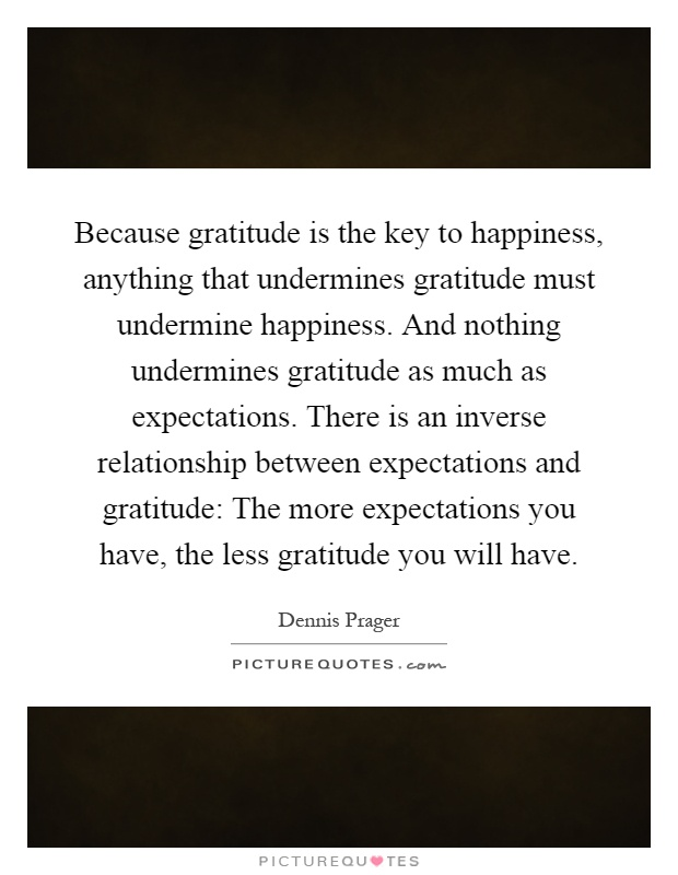 Because gratitude is the key to happiness, anything that undermines gratitude must undermine happiness. And nothing undermines gratitude as much as expectations. There is an inverse relationship between expectations and gratitude: The more expectations you have, the less gratitude you will have Picture Quote #1
