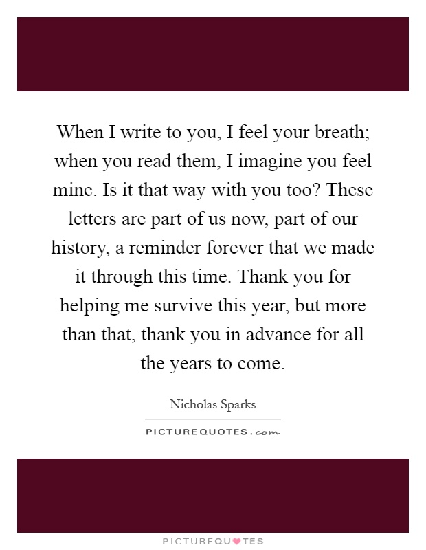 When I write to you, I feel your breath; when you read them, I imagine you feel mine. Is it that way with you too? These letters are part of us now, part of our history, a reminder forever that we made it through this time. Thank you for helping me survive this year, but more than that, thank you in advance for all the years to come Picture Quote #1
