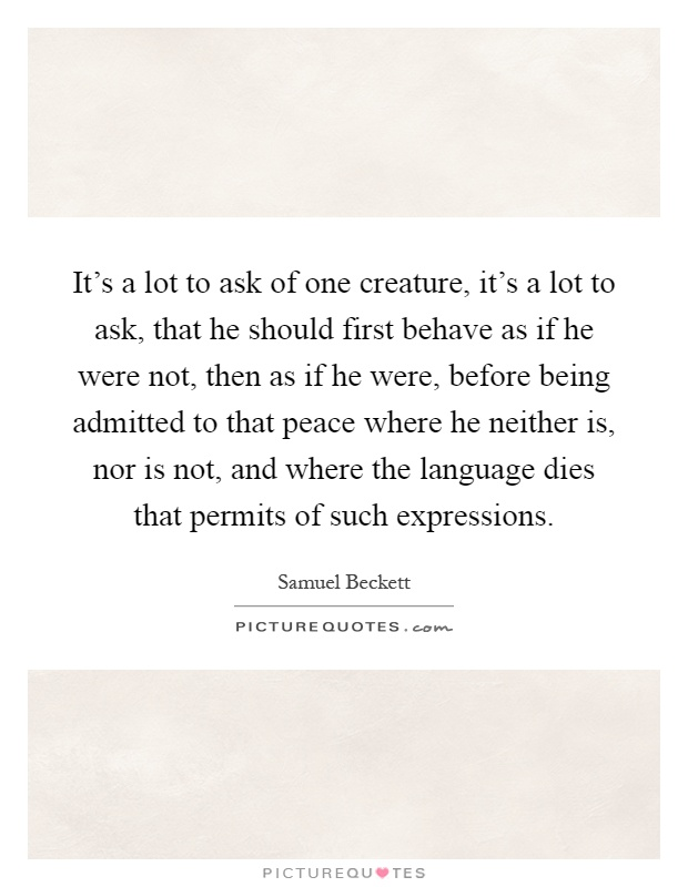 It's a lot to ask of one creature, it's a lot to ask, that he should first behave as if he were not, then as if he were, before being admitted to that peace where he neither is, nor is not, and where the language dies that permits of such expressions Picture Quote #1