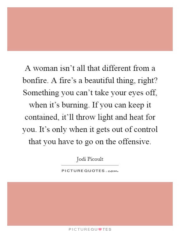 A woman isn't all that different from a bonfire. A fire's a beautiful thing, right? Something you can't take your eyes off, when it's burning. If you can keep it contained, it'll throw light and heat for you. It's only when it gets out of control that you have to go on the offensive Picture Quote #1