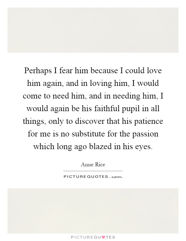 Perhaps I fear him because I could love him again, and in loving him, I would come to need him, and in needing him, I would again be his faithful pupil in all things, only to discover that his patience for me is no substitute for the passion which long ago blazed in his eyes Picture Quote #1