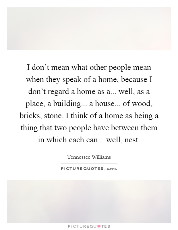 I don't mean what other people mean when they speak of a home, because I don't regard a home as a... well, as a place, a building... a house... of wood, bricks, stone. I think of a home as being a thing that two people have between them in which each can... well, nest Picture Quote #1