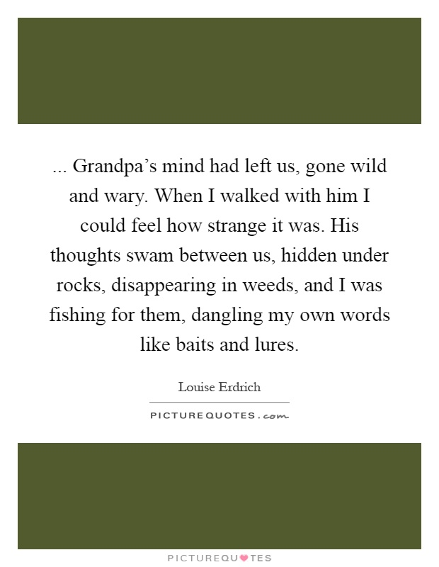 ... Grandpa's mind had left us, gone wild and wary. When I walked with him I could feel how strange it was. His thoughts swam between us, hidden under rocks, disappearing in weeds, and I was fishing for them, dangling my own words like baits and lures Picture Quote #1