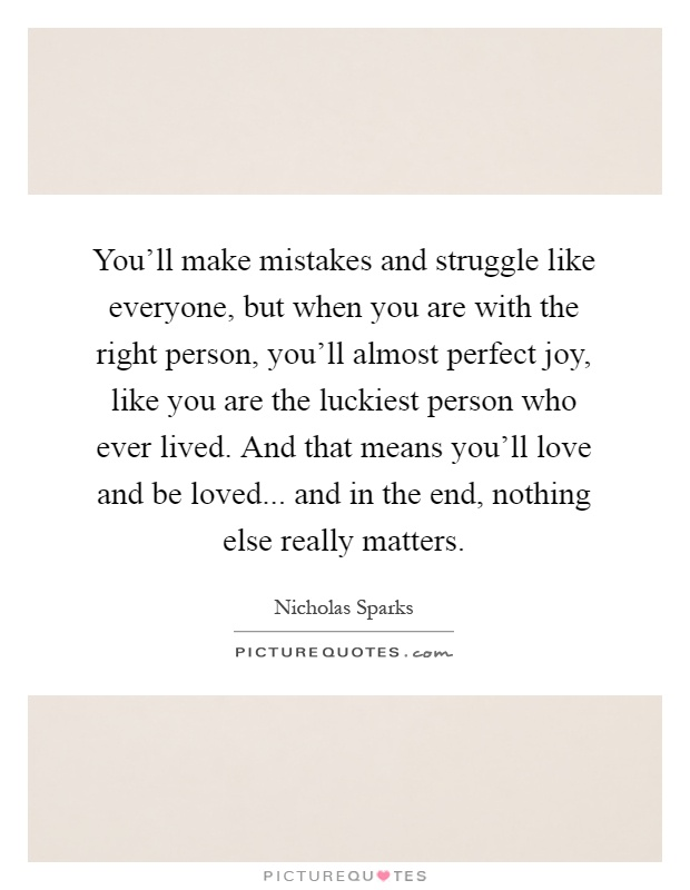You'll make mistakes and struggle like everyone, but when you are with the right person, you'll almost perfect joy, like you are the luckiest person who ever lived. And that means you'll love and be loved... and in the end, nothing else really matters Picture Quote #1