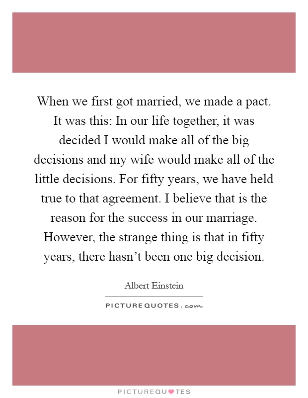 When we first got married, we made a pact. It was this: In our life together, it was decided I would make all of the big decisions and my wife would make all of the little decisions. For fifty years, we have held true to that agreement. I believe that is the reason for the success in our marriage. However, the strange thing is that in fifty years, there hasn't been one big decision Picture Quote #1