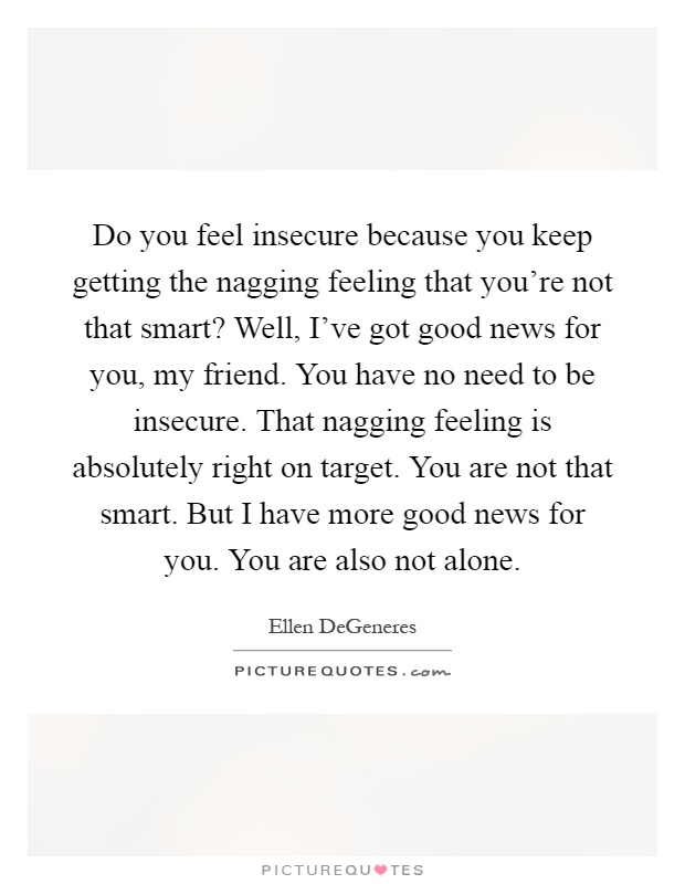 Do you feel insecure because you keep getting the nagging feeling that you're not that smart? Well, I've got good news for you, my friend. You have no need to be insecure. That nagging feeling is absolutely right on target. You are not that smart. But I have more good news for you. You are also not alone Picture Quote #1