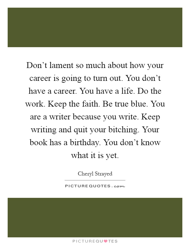 Don't lament so much about how your career is going to turn out. You don't have a career. You have a life. Do the work. Keep the faith. Be true blue. You are a writer because you write. Keep writing and quit your bitching. Your book has a birthday. You don't know what it is yet Picture Quote #1