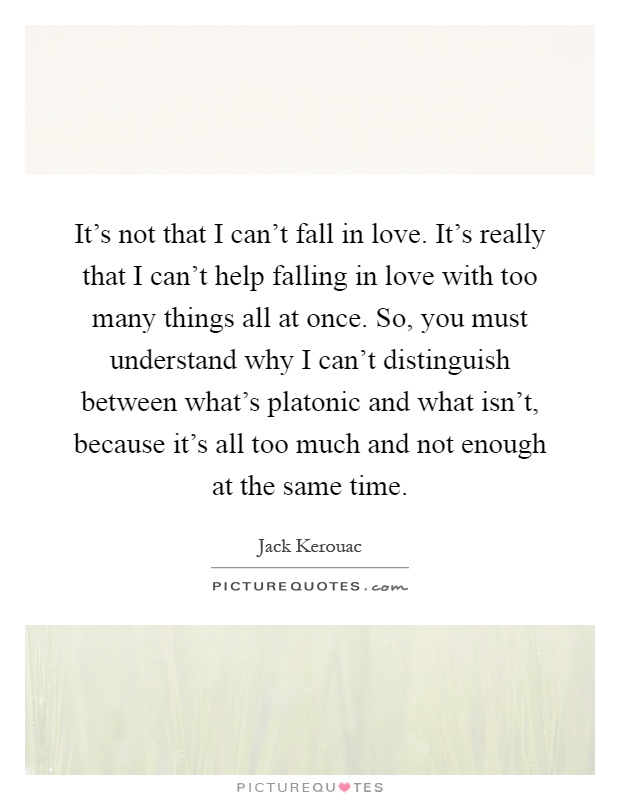It's not that I can't fall in love. It's really that I can't help falling in love with too many things all at once. So, you must understand why I can't distinguish between what's platonic and what isn't, because it's all too much and not enough at the same time Picture Quote #1