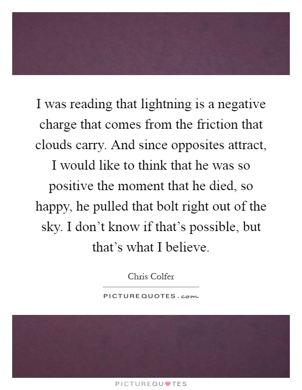 I was reading that lightning is a negative charge that comes from the friction that clouds carry. And since opposites attract, I would like to think that he was so positive the moment that he died, so happy, he pulled that bolt right out of the sky. I don't know if that's possible, but that's what I believe Picture Quote #1