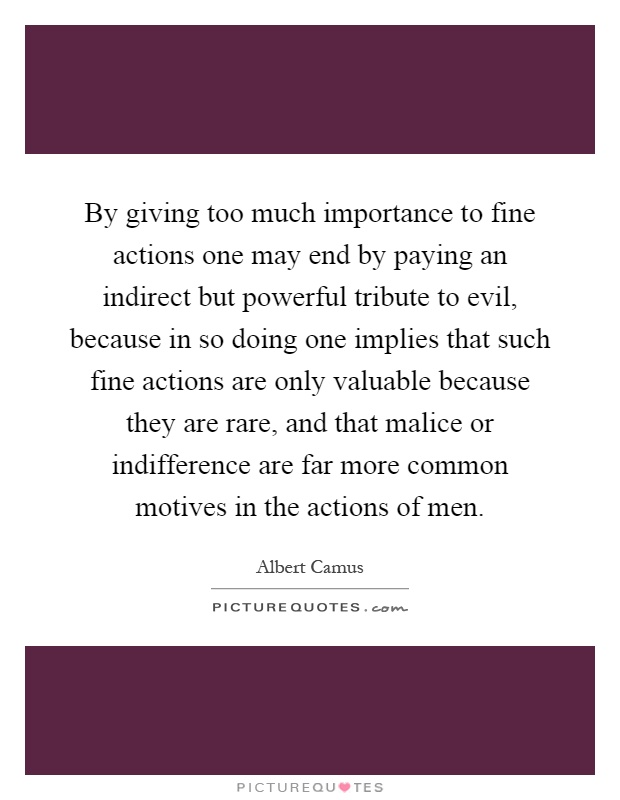 By giving too much importance to fine actions one may end by paying an indirect but powerful tribute to evil, because in so doing one implies that such fine actions are only valuable because they are rare, and that malice or indifference are far more common motives in the actions of men Picture Quote #1