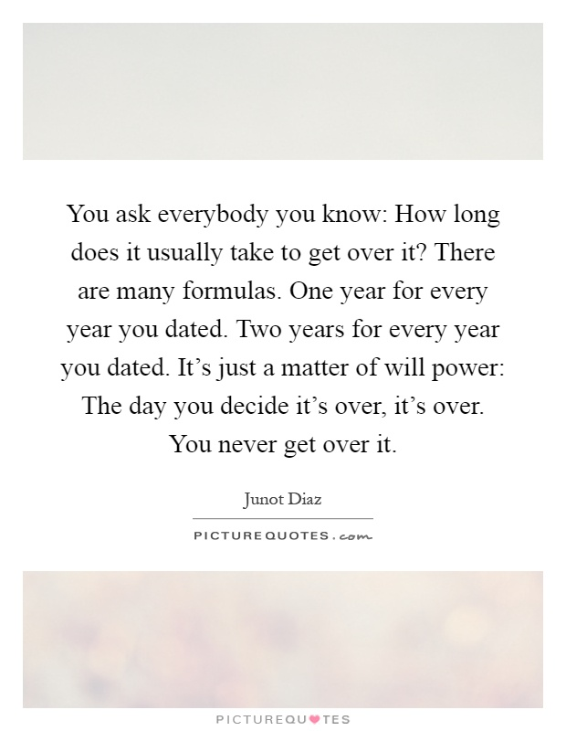 You ask everybody you know: How long does it usually take to get over it? There are many formulas. One year for every year you dated. Two years for every year you dated. It's just a matter of will power: The day you decide it's over, it's over. You never get over it Picture Quote #1