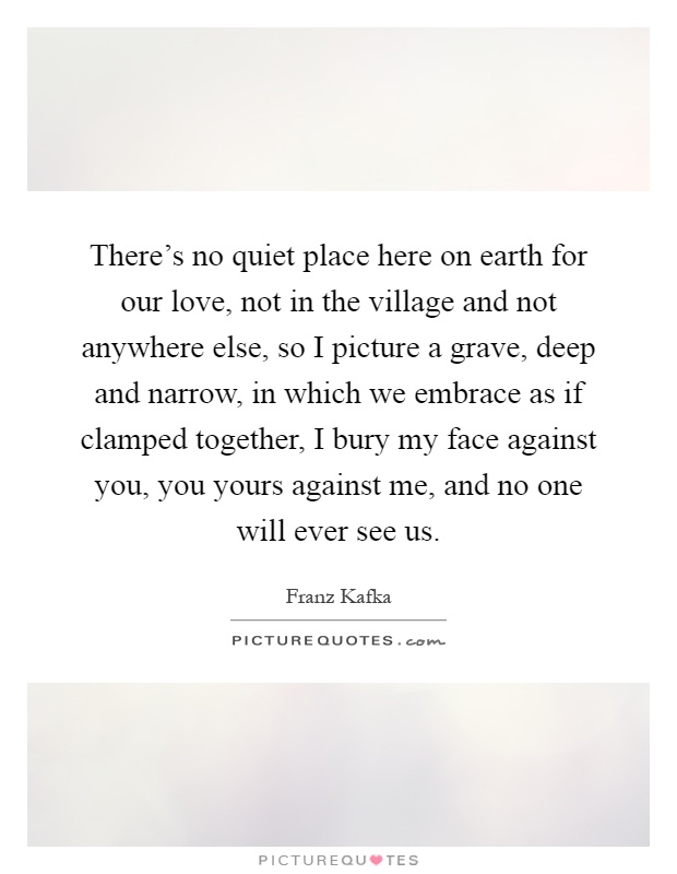 There's no quiet place here on earth for our love, not in the village and not anywhere else, so I picture a grave, deep and narrow, in which we embrace as if clamped together, I bury my face against you, you yours against me, and no one will ever see us Picture Quote #1