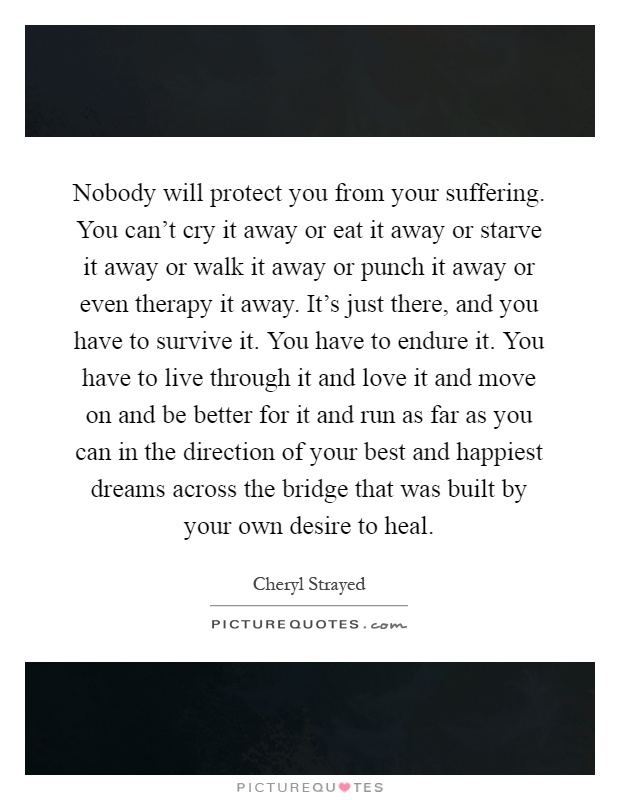 Nobody will protect you from your suffering. You can't cry it away or eat it away or starve it away or walk it away or punch it away or even therapy it away. It's just there, and you have to survive it. You have to endure it. You have to live through it and love it and move on and be better for it and run as far as you can in the direction of your best and happiest dreams across the bridge that was built by your own desire to heal Picture Quote #1