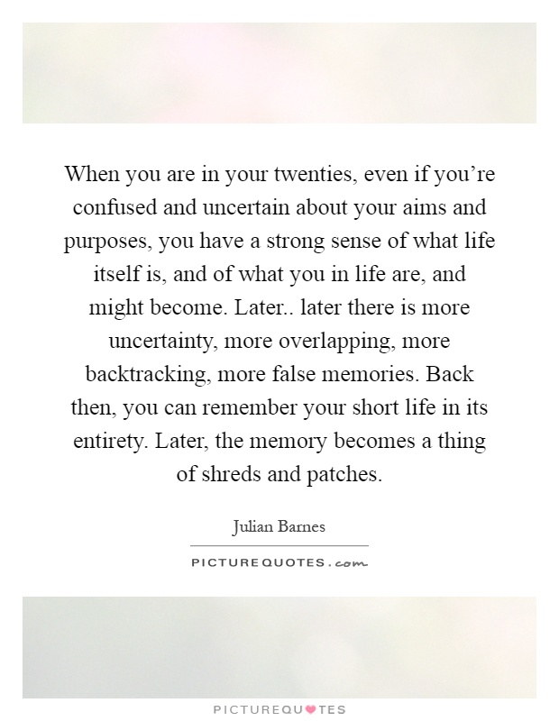 When you are in your twenties, even if you're confused and uncertain about your aims and purposes, you have a strong sense of what life itself is, and of what you in life are, and might become. Later.. later there is more uncertainty, more overlapping, more backtracking, more false memories. Back then, you can remember your short life in its entirety. Later, the memory becomes a thing of shreds and patches Picture Quote #1