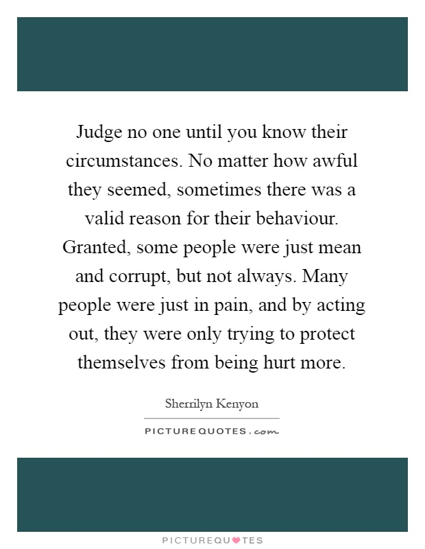 Judge no one until you know their circumstances. No matter how awful they seemed, sometimes there was a valid reason for their behaviour. Granted, some people were just mean and corrupt, but not always. Many people were just in pain, and by acting out, they were only trying to protect themselves from being hurt more Picture Quote #1