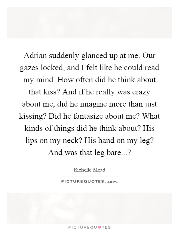 Adrian suddenly glanced up at me. Our gazes locked, and I felt like he could read my mind. How often did he think about that kiss? And if he really was crazy about me, did he imagine more than just kissing? Did he fantasize about me? What kinds of things did he think about? His lips on my neck? His hand on my leg? And was that leg bare...? Picture Quote #1