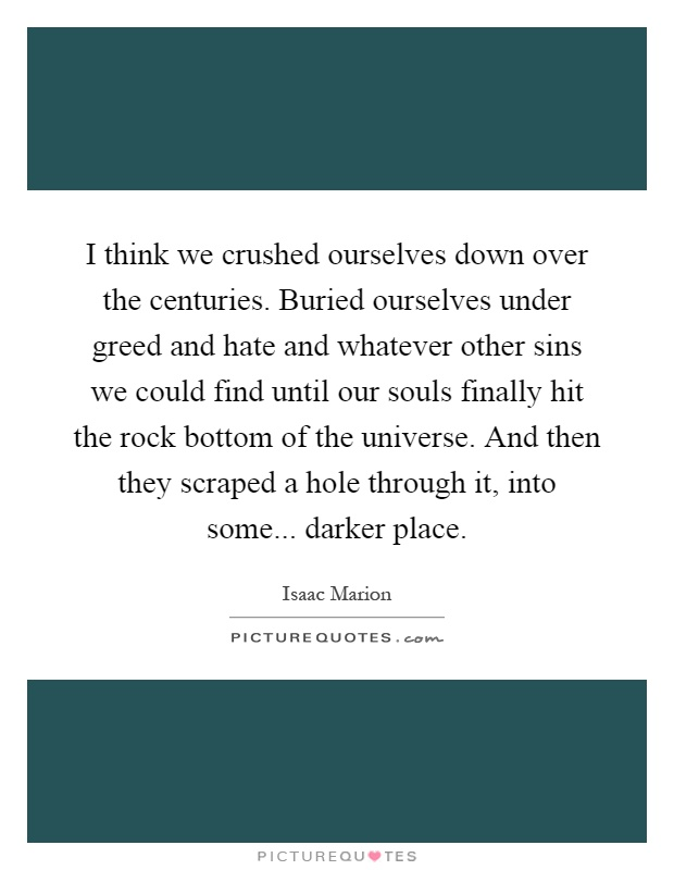 I think we crushed ourselves down over the centuries. Buried ourselves under greed and hate and whatever other sins we could find until our souls finally hit the rock bottom of the universe. And then they scraped a hole through it, into some... darker place Picture Quote #1