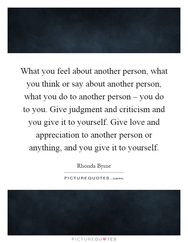 What you feel about another person, what you think or say about another person, what you do to another person – you do to you. Give judgment and criticism and you give it to yourself. Give love and appreciation to another person or anything, and you give it to yourself Picture Quote #1
