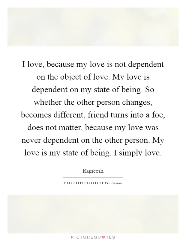 I love, because my love is not dependent on the object of love. My love is dependent on my state of being. So whether the other person changes, becomes different, friend turns into a foe, does not matter, because my love was never dependent on the other person. My love is my state of being. I simply love Picture Quote #1
