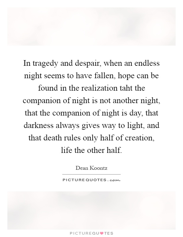In tragedy and despair, when an endless night seems to have fallen, hope can be found in the realization taht the companion of night is not another night, that the companion of night is day, that darkness always gives way to light, and that death rules only half of creation, life the other half Picture Quote #1
