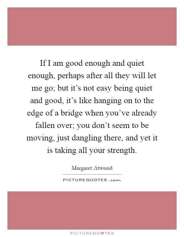 If I am good enough and quiet enough, perhaps after all they will let me go; but it's not easy being quiet and good, it's like hanging on to the edge of a bridge when you've already fallen over; you don't seem to be moving, just dangling there, and yet it is taking all your strength Picture Quote #1
