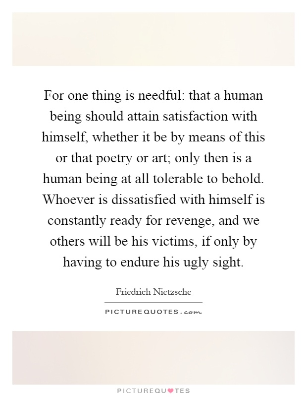 For one thing is needful: that a human being should attain satisfaction with himself, whether it be by means of this or that poetry or art; only then is a human being at all tolerable to behold. Whoever is dissatisfied with himself is constantly ready for revenge, and we others will be his victims, if only by having to endure his ugly sight Picture Quote #1