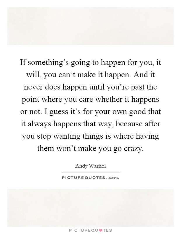 If something's going to happen for you, it will, you can't make it happen. And it never does happen until you're past the point where you care whether it happens or not. I guess it's for your own good that it always happens that way, because after you stop wanting things is where having them won't make you go crazy Picture Quote #1