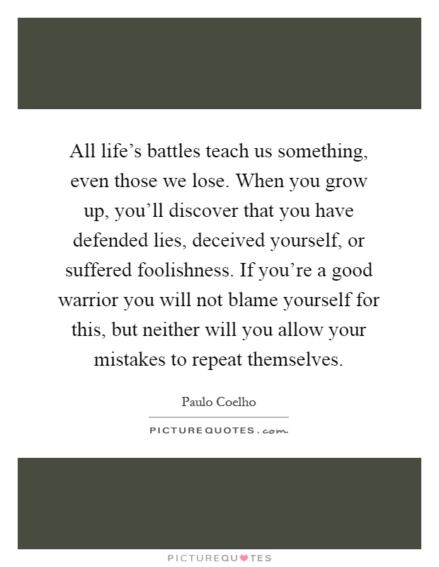 All life's battles teach us something, even those we lose. When you grow up, you'll discover that you have defended lies, deceived yourself, or suffered foolishness. If you're a good warrior you will not blame yourself for this, but neither will you allow your mistakes to repeat themselves Picture Quote #1
