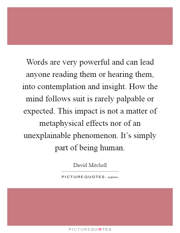 Words are very powerful and can lead anyone reading them or hearing them, into contemplation and insight. How the mind follows suit is rarely palpable or expected. This impact is not a matter of metaphysical effects nor of an unexplainable phenomenon. It's simply part of being human Picture Quote #1