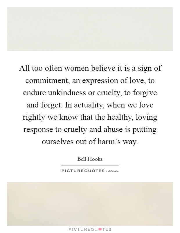 All too often women believe it is a sign of commitment, an expression of love, to endure unkindness or cruelty, to forgive and forget. In actuality, when we love rightly we know that the healthy, loving response to cruelty and abuse is putting ourselves out of harm's way Picture Quote #1