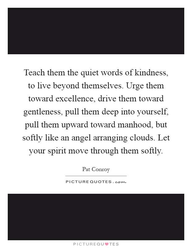 Teach them the quiet words of kindness, to live beyond themselves. Urge them toward excellence, drive them toward gentleness, pull them deep into yourself, pull them upward toward manhood, but softly like an angel arranging clouds. Let your spirit move through them softly Picture Quote #1