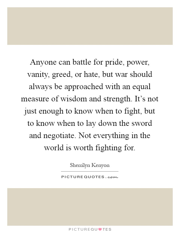 Anyone can battle for pride, power, vanity, greed, or hate, but war should always be approached with an equal measure of wisdom and strength. It's not just enough to know when to fight, but to know when to lay down the sword and negotiate. Not everything in the world is worth fighting for Picture Quote #1