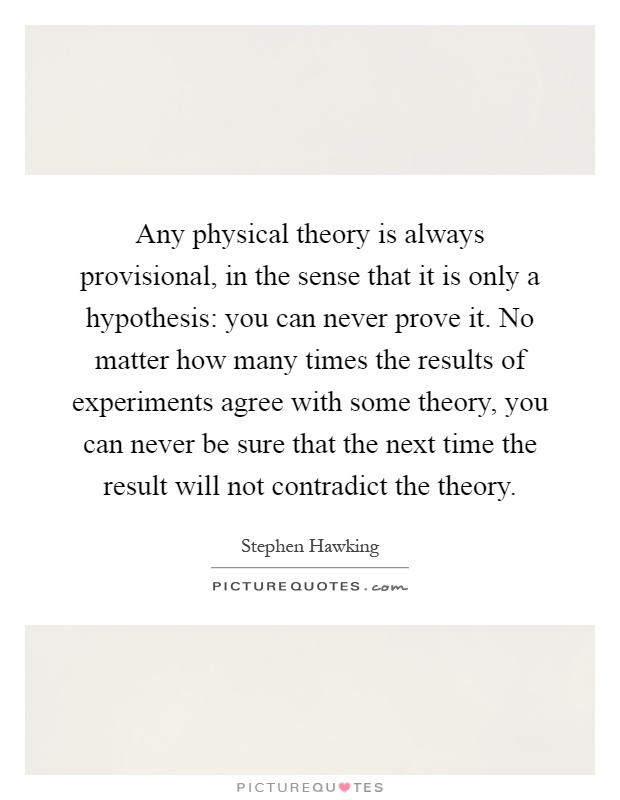 Any physical theory is always provisional, in the sense that it is only a hypothesis: you can never prove it. No matter how many times the results of experiments agree with some theory, you can never be sure that the next time the result will not contradict the theory Picture Quote #1