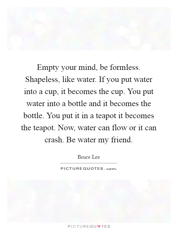 Empty your mind, be formless. Shapeless, like water. If you put water into a cup, it becomes the cup. You put water into a bottle and it becomes the bottle. You put it in a teapot it becomes the teapot. Now, water can flow or it can crash. Be water my friend Picture Quote #1