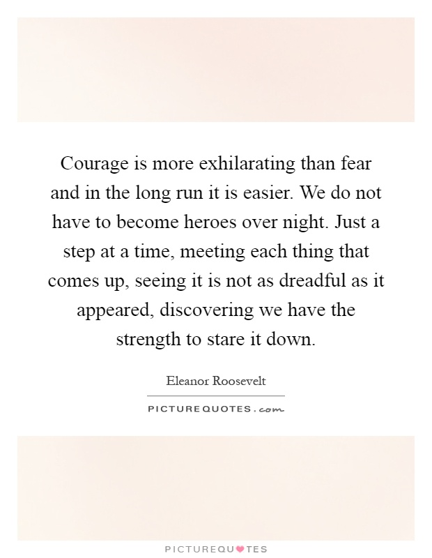 Courage is more exhilarating than fear and in the long run it is easier. We do not have to become heroes over night. Just a step at a time, meeting each thing that comes up, seeing it is not as dreadful as it appeared, discovering we have the strength to stare it down Picture Quote #1